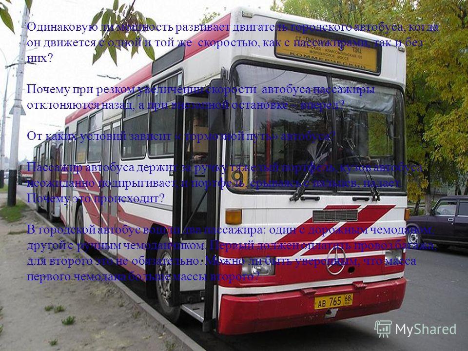 Одинаковую ли мощность развивает двигатель городского автобуса, когда он движется с одной и той же скоростью, как с пассажирами, так и без них? Почему при резком увеличении скорости автобуса пассажиры отклоняются назад, а при внезапной остановке – вп
