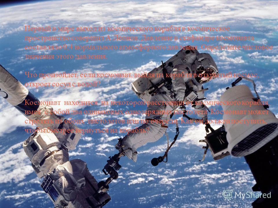 Первый в мире выход из космического корабля в космическое пространство совершил А.Леонов. Давление в скафандре космонавта составляло 0,4 нормального атмосферного давления. Определите числовое значения этого давления. Что произойдет, если космонавт, в