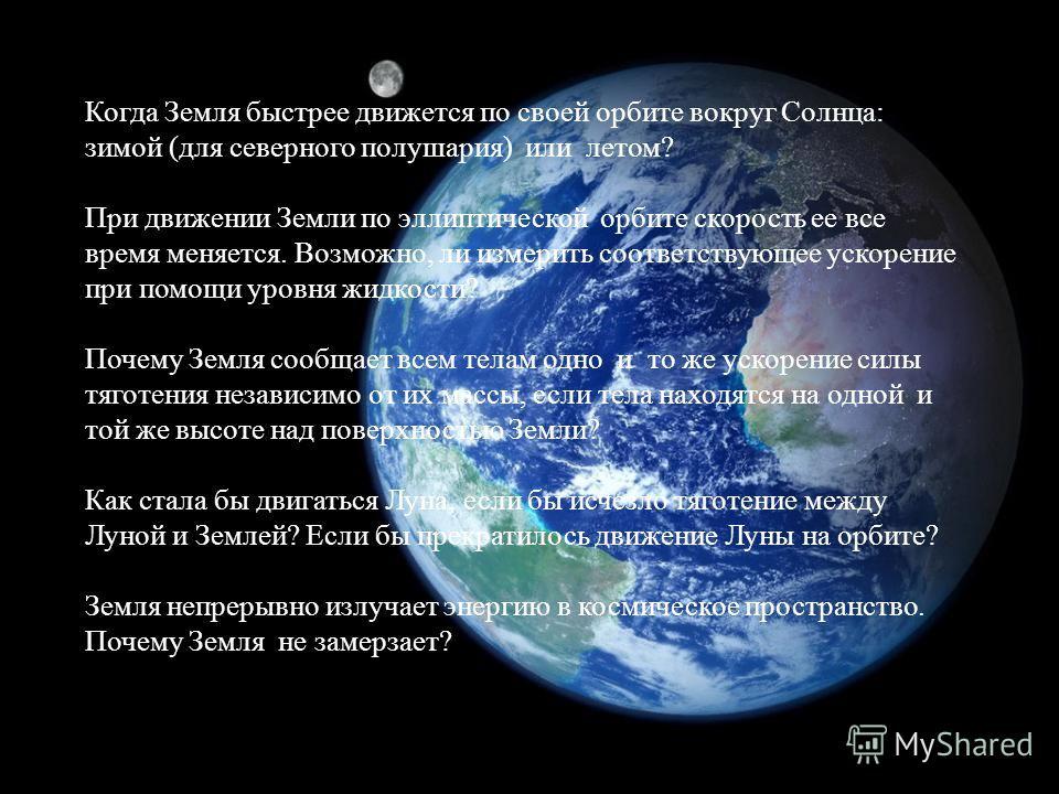 Когда Земля быстрее движется по своей орбите вокруг Солнца: зимой (для северного полушария) или летом? При движении Земли по эллиптической орбите скорость ее все время меняется. Возможно, ли измерить соответствующее ускорение при помощи уровня жидкос