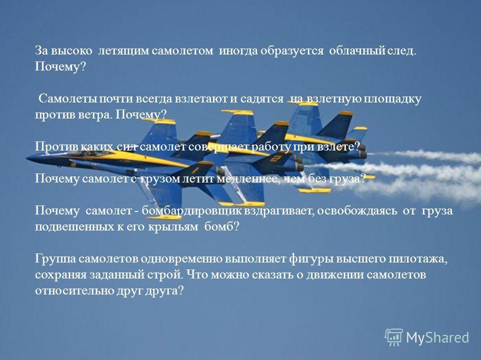За высоко летящим самолетом иногда образуется облачный след. Почему? Самолеты почти всегда взлетают и садятся на взлетную площадку против ветра. Почему? Против каких сил самолет совершает работу при взлете? Почему самолет с грузом летит медленнее, че