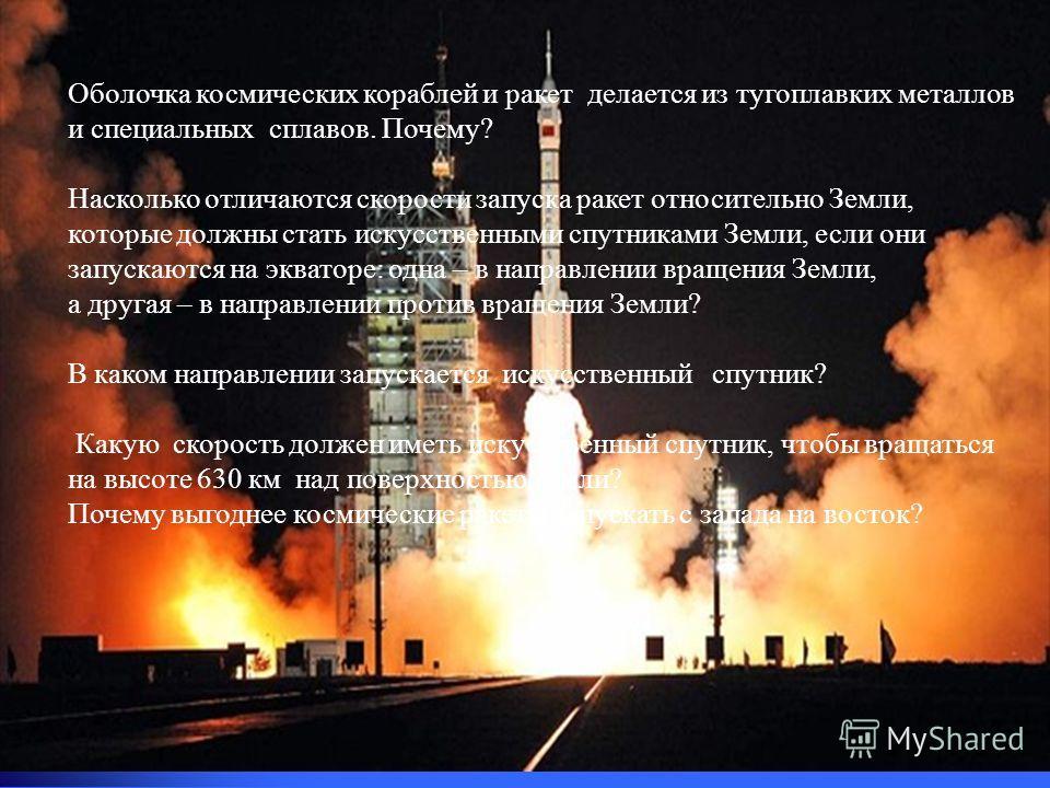 Оболочка космических кораблей и ракет делается из тугоплавких металлов и специальных сплавов. Почему? Насколько отличаются скорости запуска ракет относительно Земли, которые должны стать искусственными спутниками Земли, если они запускаются на эквато