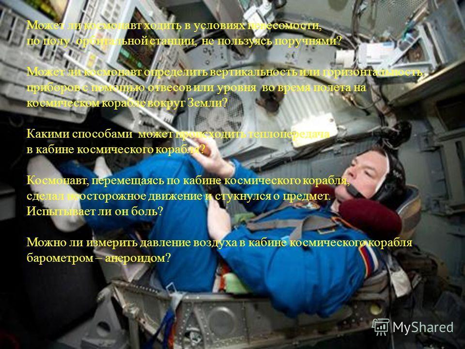 Может ли космонавт ходить в условиях невесомости, по полу орбитальной станции, не пользуясь поручнями? Может ли космонавт определить вертикальность или горизонтальность приборов с помощью отвесов или уровня во время полета на космическом корабле вокр