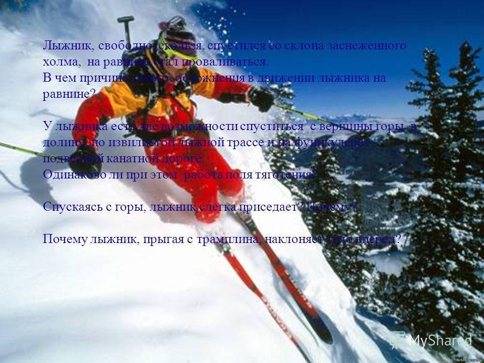 Лыжник, свободно скользя, спустился со склона заснеженного холма, на равнине стал проваливаться. В чем причина такого осложнения в движении лыжника на равнине? У лыжника есть две возможности спуститься с вершины горы в долину: по извилистой лыжной тр