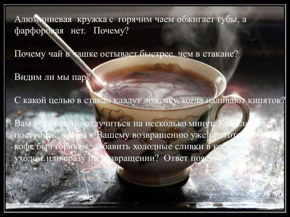 Алюминиевая кружка с горячим чаем обжигает губы, а фарфоровая нет. Почему? Почему чай в чашке остывает быстрее, чем в стакане? Видим ли мы пар? С какой целью в стакан кладут ложечку, когда наливают кипяток? Вам необходимо отлучиться на несколько мину