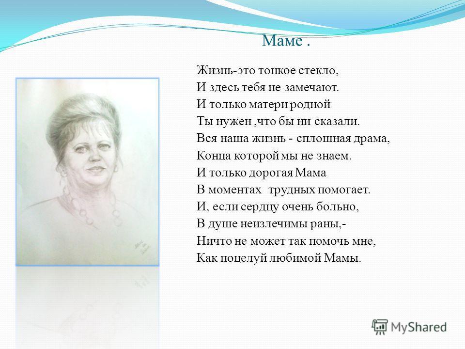 Маме. Жизнь-это тонкое стекло, И здесь тебя не замечают. И только матери родной Ты нужен,что бы ни сказали. Вся наша жизнь - сплошная драма, Конца которой мы не знаем. И только дорогая Мама В моментах трудных помогает. И, если сердцу очень больно, В