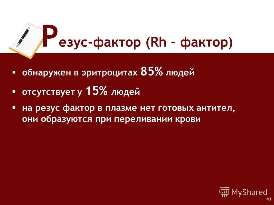 43 Р езус-фактор (Rh – фактор) обнаружен в эритроцитах 85% людей отсутствует у 15% людей на резус фактор в плазме нет готовых антител, они образуются при переливании крови