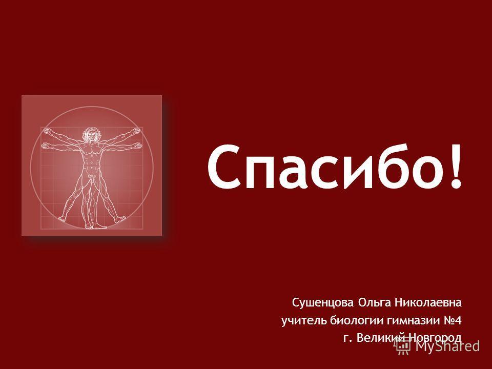 Сушенцова Ольга Николаевна учитель биологии гимназии 4 г. Великий Новгород Спасибо!