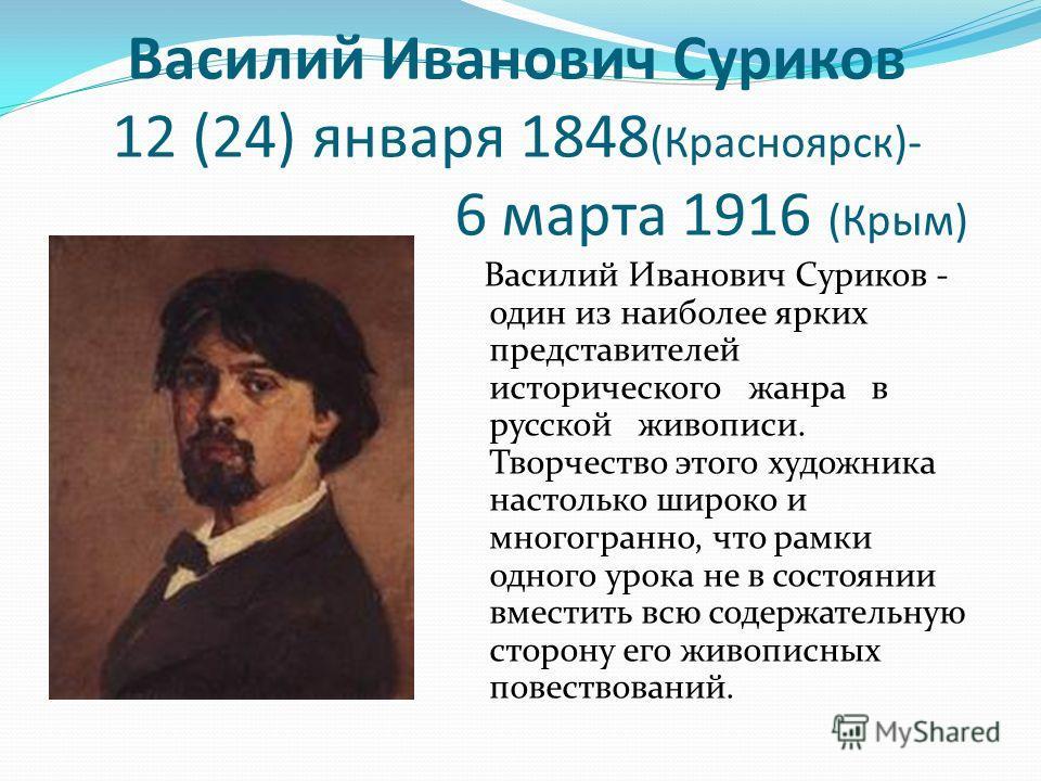 Василий Иванович Суриков 12 (24) января 1848 (Красноярск)- 6 марта 1916 (Крым) Василий Иванович Суриков - один из наиболее ярких представителей исторического жанра в русской живописи. Творчество этого художника настолько широко и многогранно, что рам