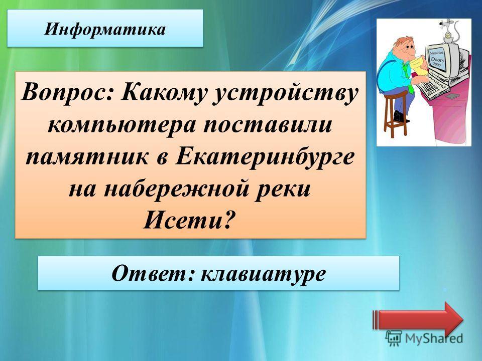 Информатика Вопрос: Какому устройству компьютера поставили памятник в Екатеринбурге на набережной реки Исети? Ответ: клавиатуре