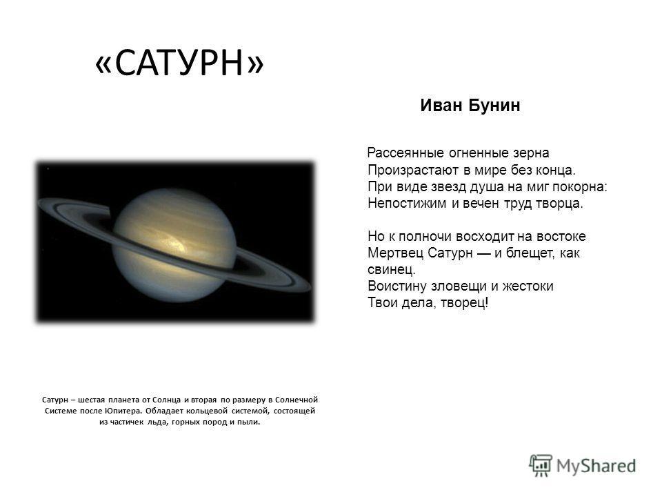 «САТУРН» Сатурн – шестая планета от Солнца и вторая по размеру в Солнечной Системе после Юпитера. Обладает кольцевой системой, состоящей из частичек льда, горных пород и пыли. Иван Бунин Рассеянные огненные зерна Произрастают в мире без конца. При ви