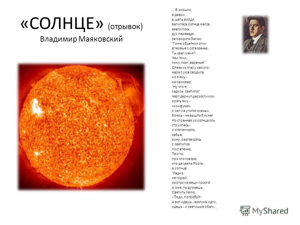 «СОЛНЦЕ» (отрывок) Владимир Маяковский …В окошки, в двери, в щель войдя, валилась солнца масса, ввалилось; дух переведя, заговорило басом: