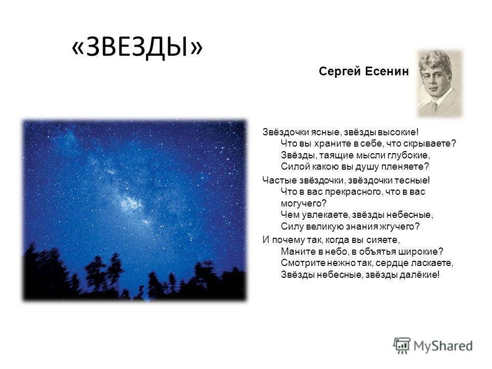 «ЗВЕЗДЫ» Сергей Есенин Звёздочки ясные, звёзды высокие! Что вы храните в себе, что скрываете? Звёзды, таящие мысли глубокие, Силой какою вы душу пленяете? Частые звёздочки, звёздочки тесные! Что в вас прекрасного, что в вас могучего? Чем увлекаете, з