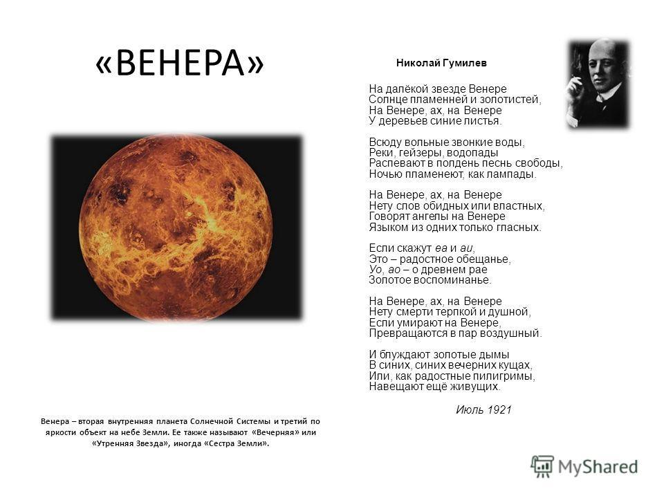«ВЕНЕРА» Венера – вторая внутренняя планета Солнечной Системы и третий по яркости объект на небе Земли. Ее также называют «Вечерняя» или «Утренняя Звезда», иногда «Сестра Земли». Николай Гумилев На далёкой звезде Венере Солнце пламенней и золотистей,