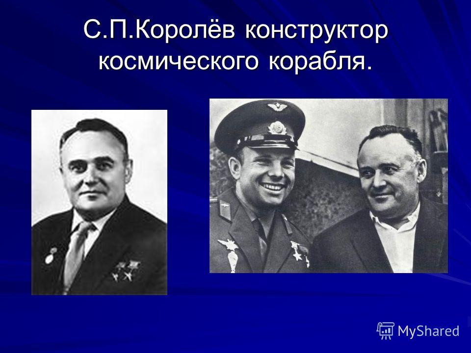 С.П.Королёв конструктор космического корабля.