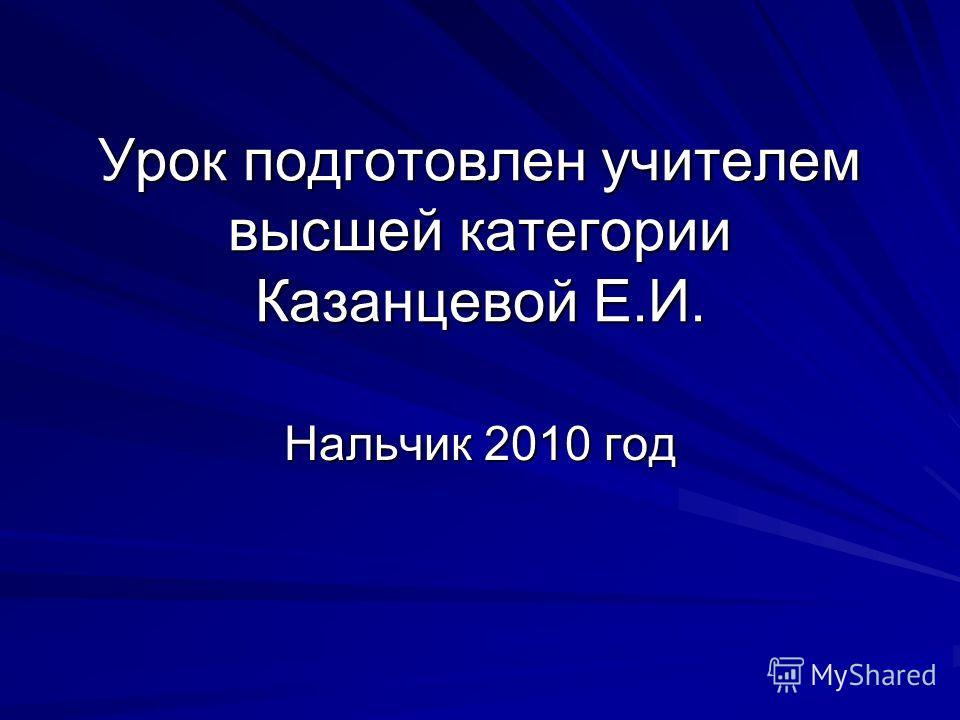Урок подготовлен учителем высшей категории Казанцевой Е.И. Нальчик 2010 год
