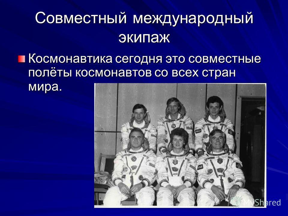 Совместный международный экипаж Космонавтика сегодня это совместные полёты космонавтов со всех стран мира.