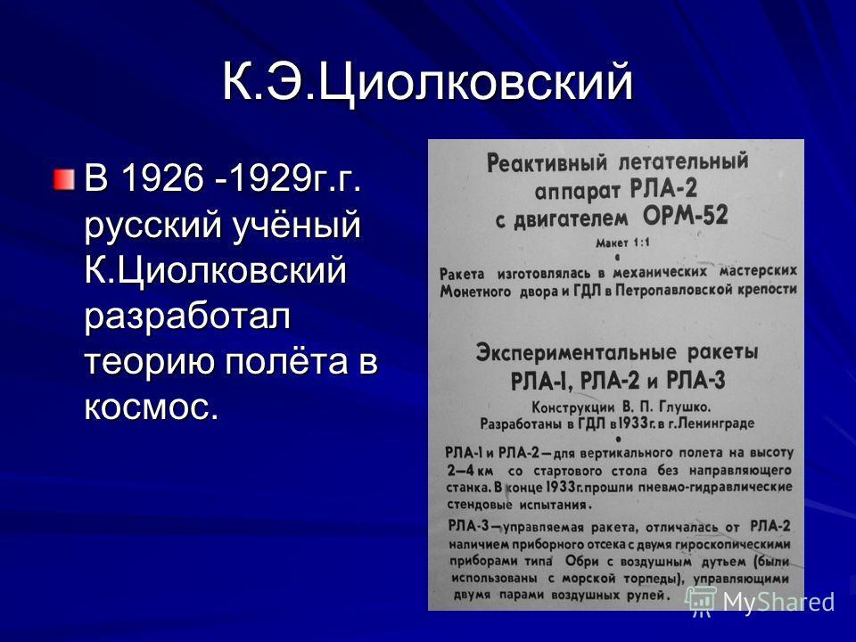 К.Э.Циолковский В 1926 -1929г.г. русский учёный К.Циолковский разработал теорию полёта в космос.