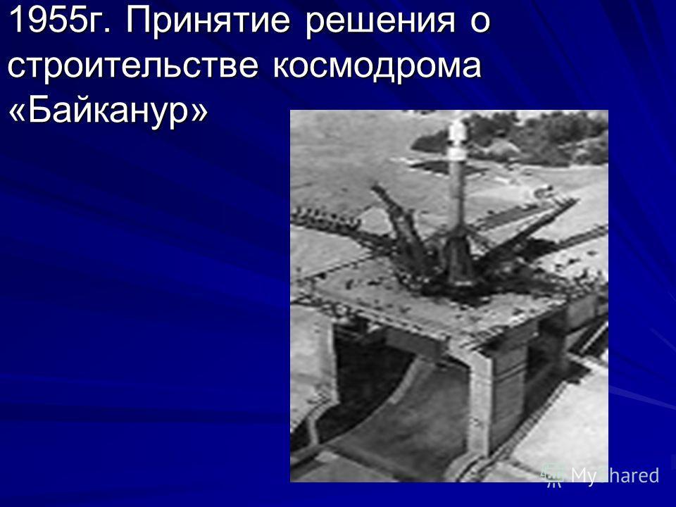 1955г. Принятие решения о строительстве космодрома «Байканур»