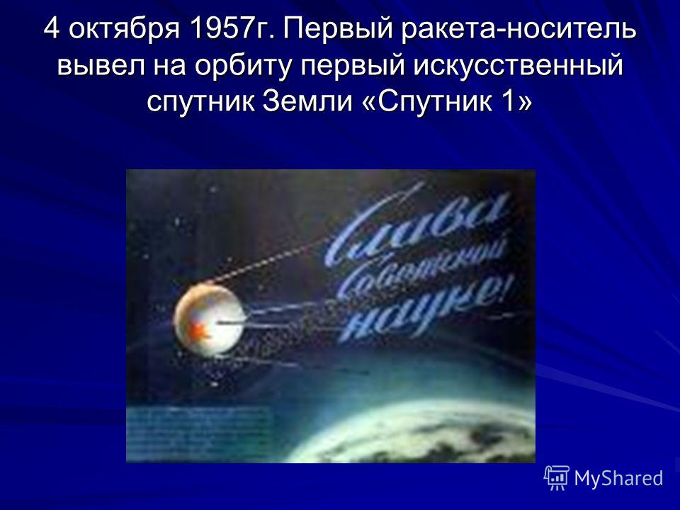 4 октября 1957г. Первый ракета-носитель вывел на орбиту первый искусственный спутник Земли «Спутник 1»