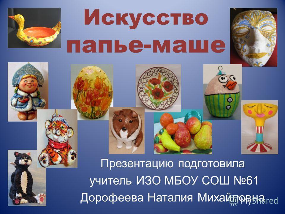 Искусство папье-маше Презентацию подготовила учитель ИЗО МБОУ СОШ 61 Дорофеева Наталия Михайловна