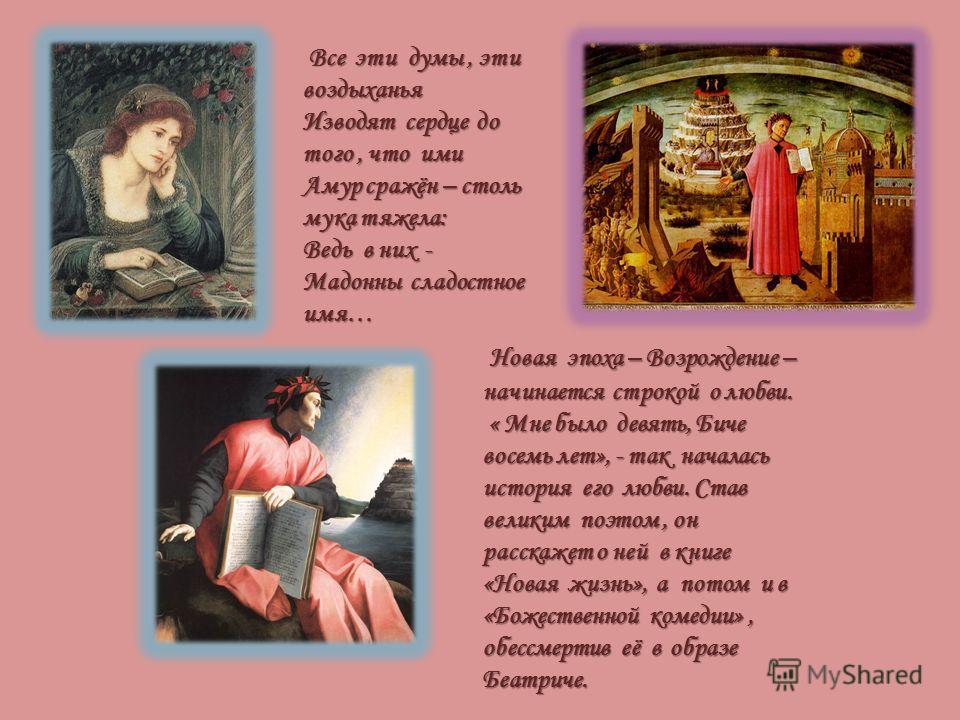Новая эпоха – Возрождение – начинается строкой о любви. Новая эпоха – Возрождение – начинается строкой о любви. « Мне было девять, Биче восемь лет», - так началась история его любви. Став великим поэтом, он расскажет о ней в книге «Новая жизнь», а по