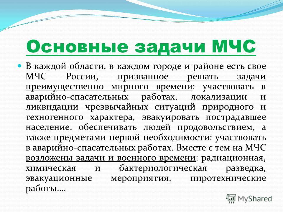 Основные задачи МЧС В каждой области, в каждом городе и районе есть свое МЧС России, призванное решать задачи преимущественно мирного времени: участвовать в аварийно-спасательных работах, локализации и ликвидации чрезвычайных ситуаций природного и те