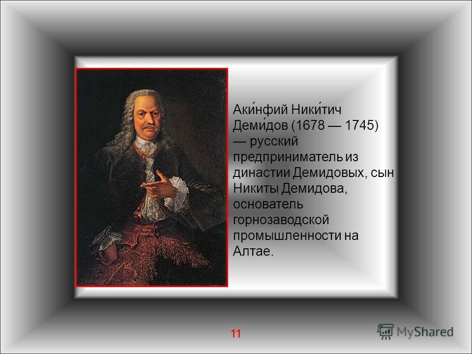 11 Аки́нфий Ники́тич Деми́дов (1678 1745) русский предприниматель из династии Демидовых, сын Никиты Демидова, основатель горнозаводской промышленности на Алтае.