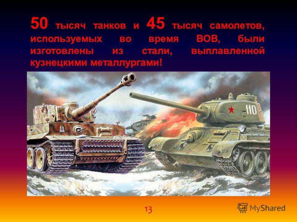 13 50 тысяч танков и 45 тысяч самолетов, используемых во время ВОВ, были изготовлены из стали, выплавленной кузнецкими металлургами!