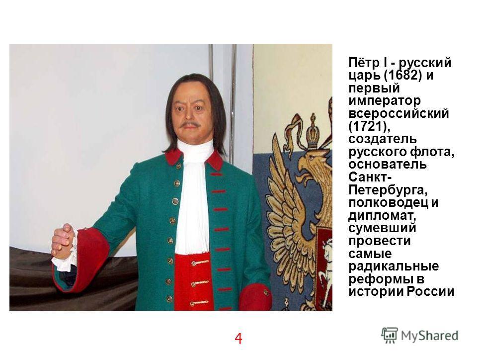 4 Пётр I - русский царь (1682) и первый император всероссийский (1721), создатель русского флота, основатель Санкт- Петербурга, полководец и дипломат, сумевший провести самые радикальные реформы в истории России