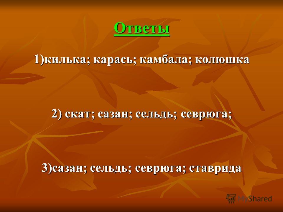 Ответы 1)килька; карась; камбала; колюшка 2) скат; сазан; сельдь; севрюга; 3)сазан; сельдь; севрюга; ставрида