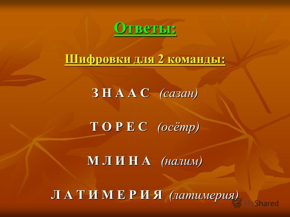 Ответы: Шифровки для 2 команды: З Н А А С (сазан) Т О Р Е С (осётр) М Л И Н А (налим) Л А Т И М Е Р И Я (латимерия)