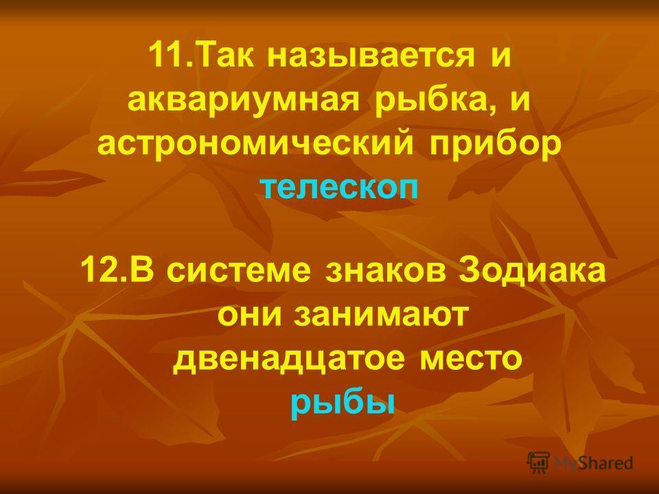 12.В системе знаков Зодиака они занимают двенадцатое место рыбы 11.Так называется и аквариумная рыбка, и астрономический прибор телескоп