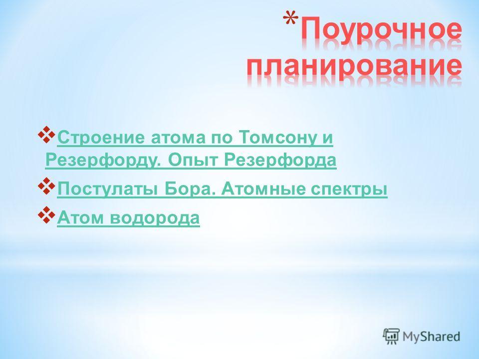 Строение атома по Томсону и Резерфорду. Опыт Резерфорда Строение атома по Томсону и Резерфорду. Опыт Резерфорда Постулаты Бора. Атомные спектры Атом водорода