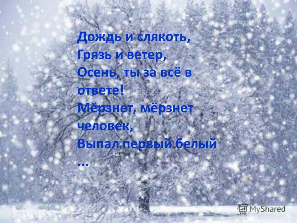 Дождь и слякоть, Грязь и ветер, Осень, ты за всё в ответе! Мёрзнет, мёрзнет человек, Выпал первый белый...