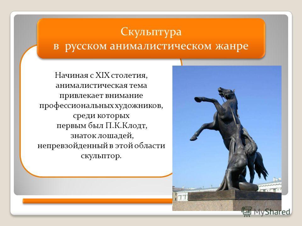 Начиная с XIX столетия, анималистическая тема привлекает внимание профессиональных художников, среди которых первым был П.К.Клодт, знаток лошадей, непревзойденный в этой области скульптор. Скульптура в русском анималистическом жанре Скульптура в русс