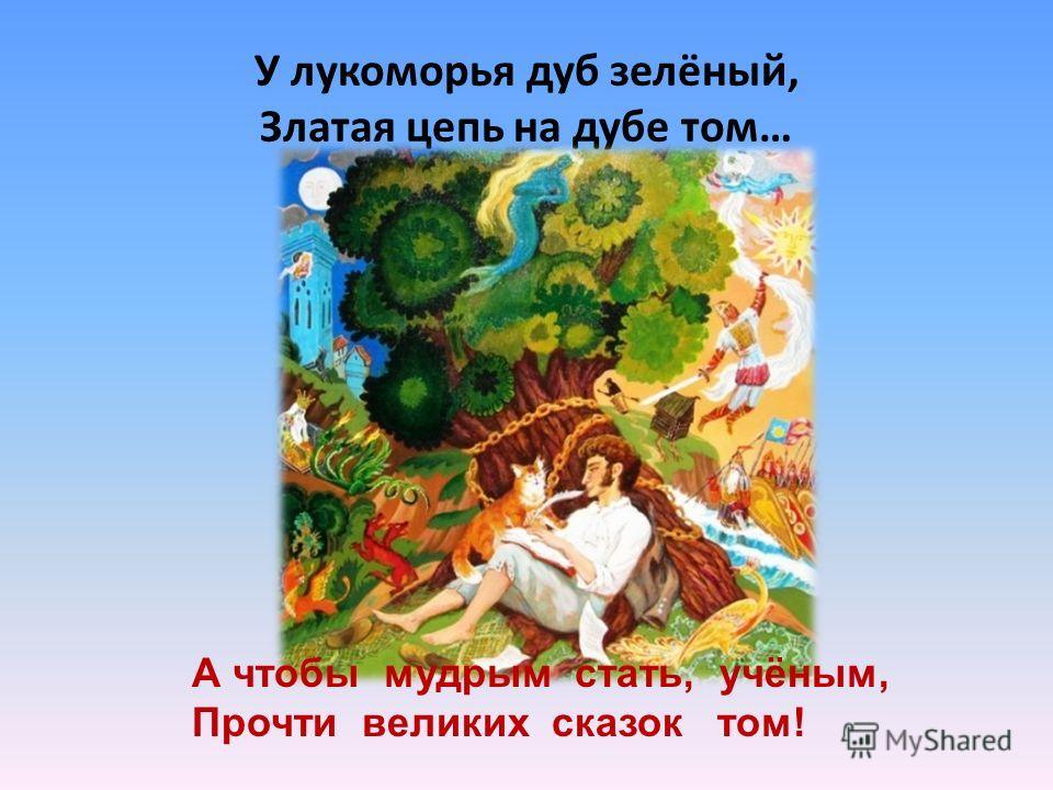 У лукоморья дуб зелёный, Златая цепь на дубе том… А чтобы мудрым стать, учёным, Прочти великих сказок том!