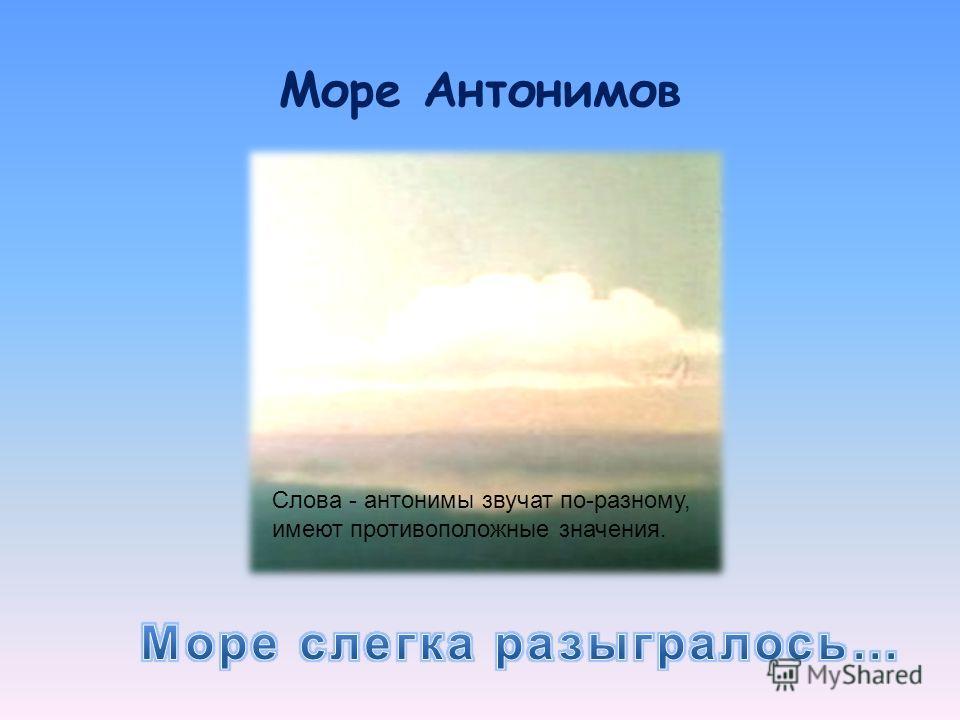 Море Антонимов Слова - антонимы звучат по-разному, имеют противоположные значения.