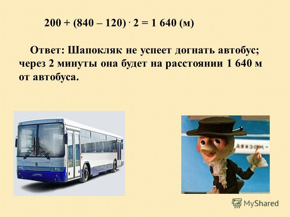 200 + (840 – 120). 2 = 1 640 (м) Ответ: Шапокляк не успеет догнать автобус; через 2 минуты она будет на расстоянии 1 640 м от автобуса.