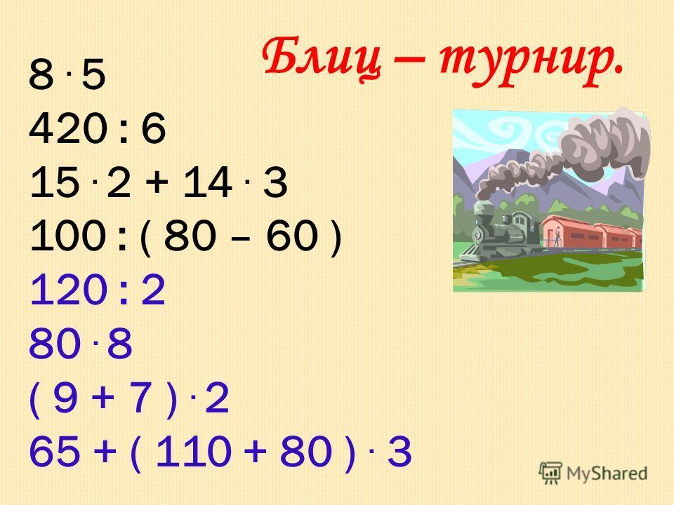 Блиц – турнир. 8. 5 420 : 6 15. 2 + 14. 3 100 : ( 80 – 60 ) 120 : 2 80. 8 ( 9 + 7 ). 2 65 + ( 110 + 80 ). 3