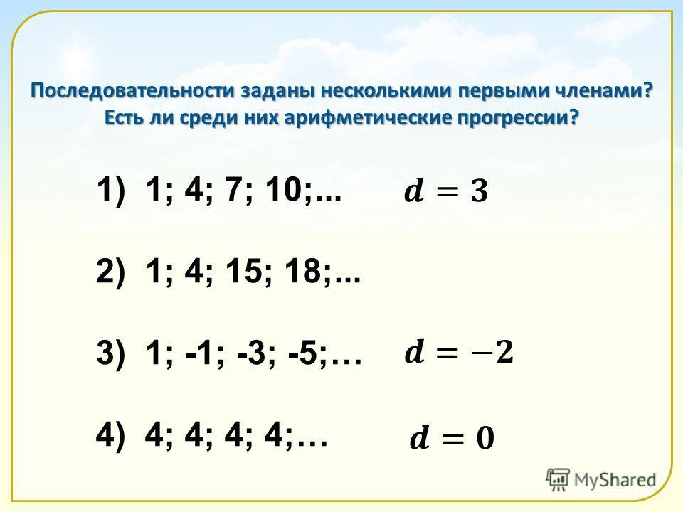 Последовательности заданы несколькими первыми членами? Есть ли среди них арифметические прогрессии? 1) 1; 4; 7; 10;... 2) 1; 4; 15; 18;... 3) 1; -1; -3; -5;… 4) 4; 4; 4; 4;…