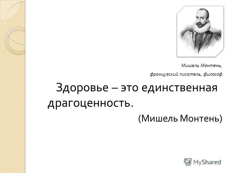 Мишель Монтень, французский писатель, философ Здоровье – это единственная драгоценность. ( Мишель Монтень )
