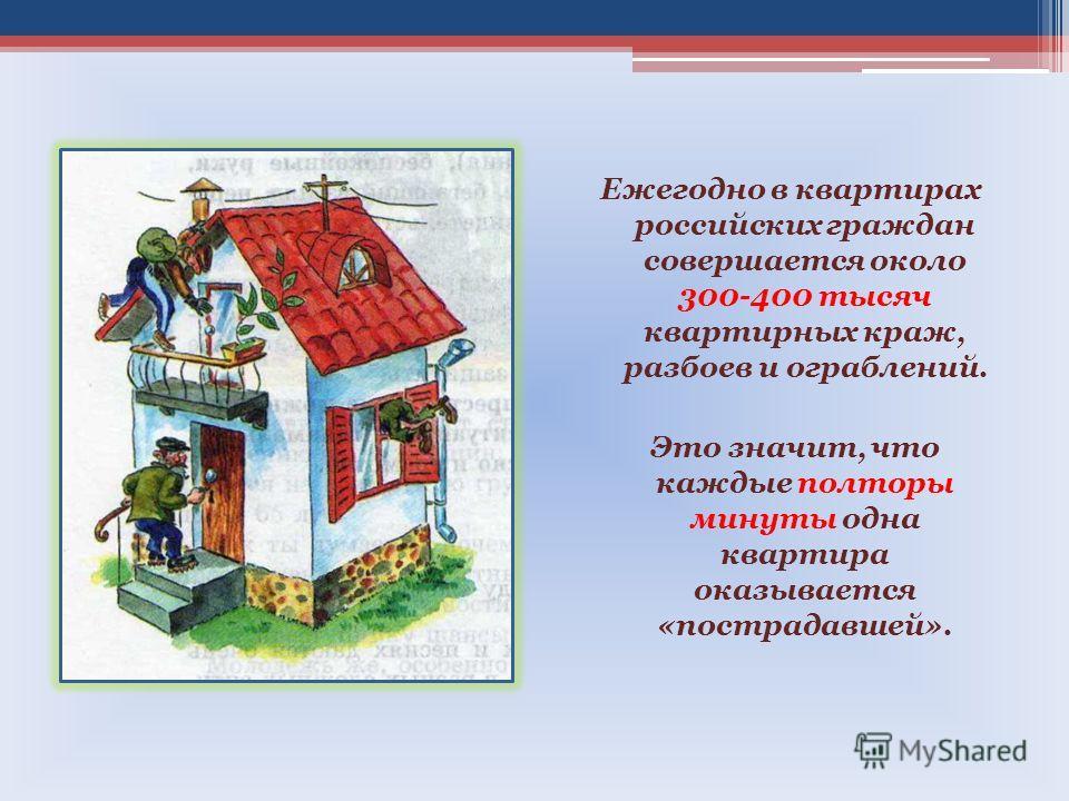 Ежегодно в квартирах российских граждан совершается около 300-400 тысяч квартирных краж, разбоев и ограблений. Это значит, что каждые полторы минуты одна квартира оказывается «пострадавшей».