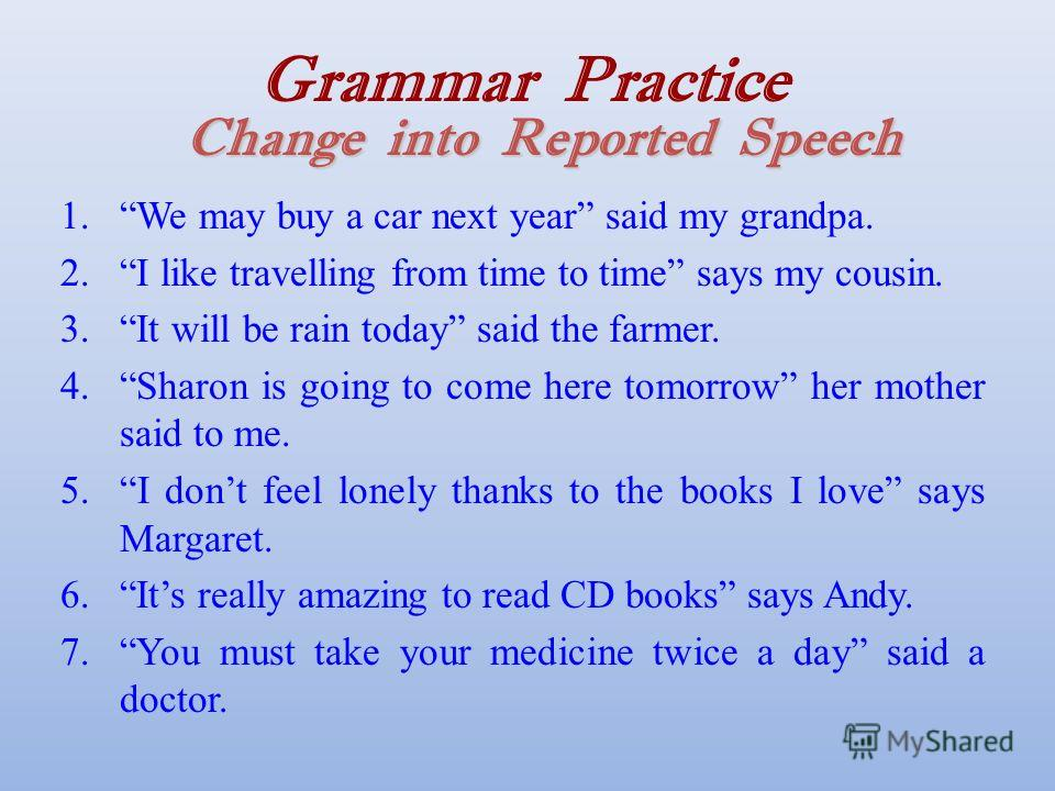 Change into Reported Speech Grammar Practice Change into Reported Speech 1.We may buy a car next year said my grandpa. 2.I like travelling from time to time says my cousin. 3.It will be rain today said the farmer. 4.Sharon is going to come here tomor