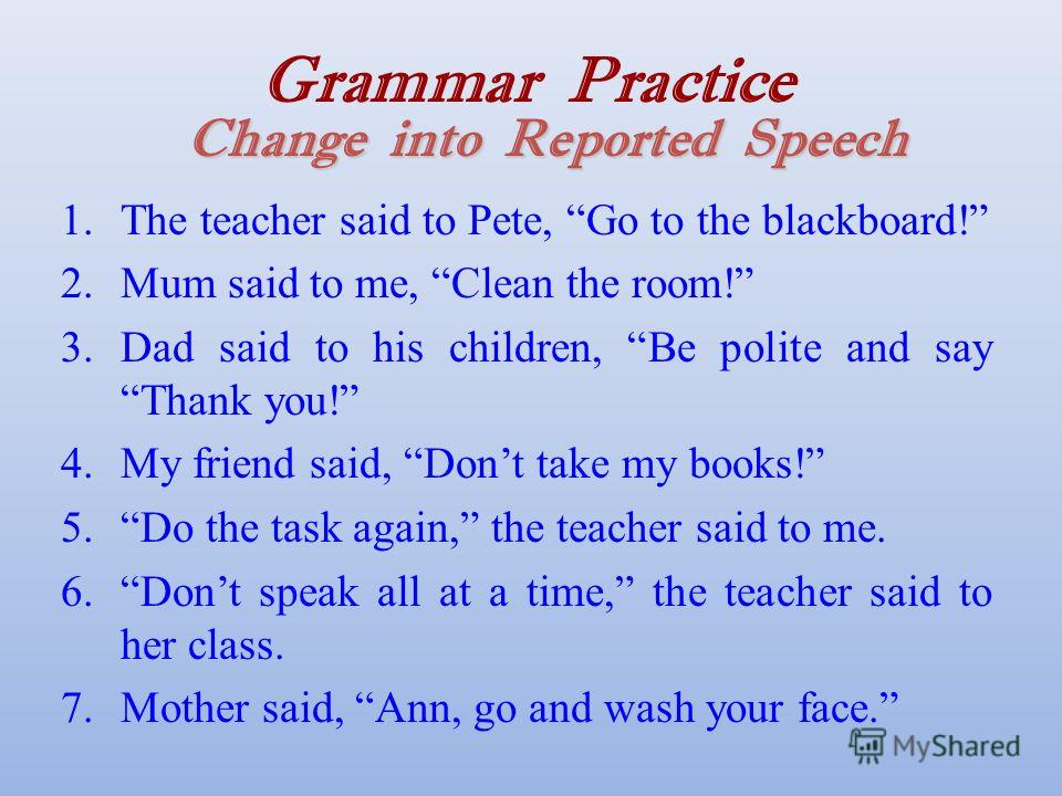 Change into Reported Speech Grammar Practice Change into Reported Speech 1.The teacher said to Pete, Go to the blackboard! 2.Mum said to me, Clean the room! 3.Dad said to his children, Be polite and say Thank you! 4.My friend said, Dont take my books