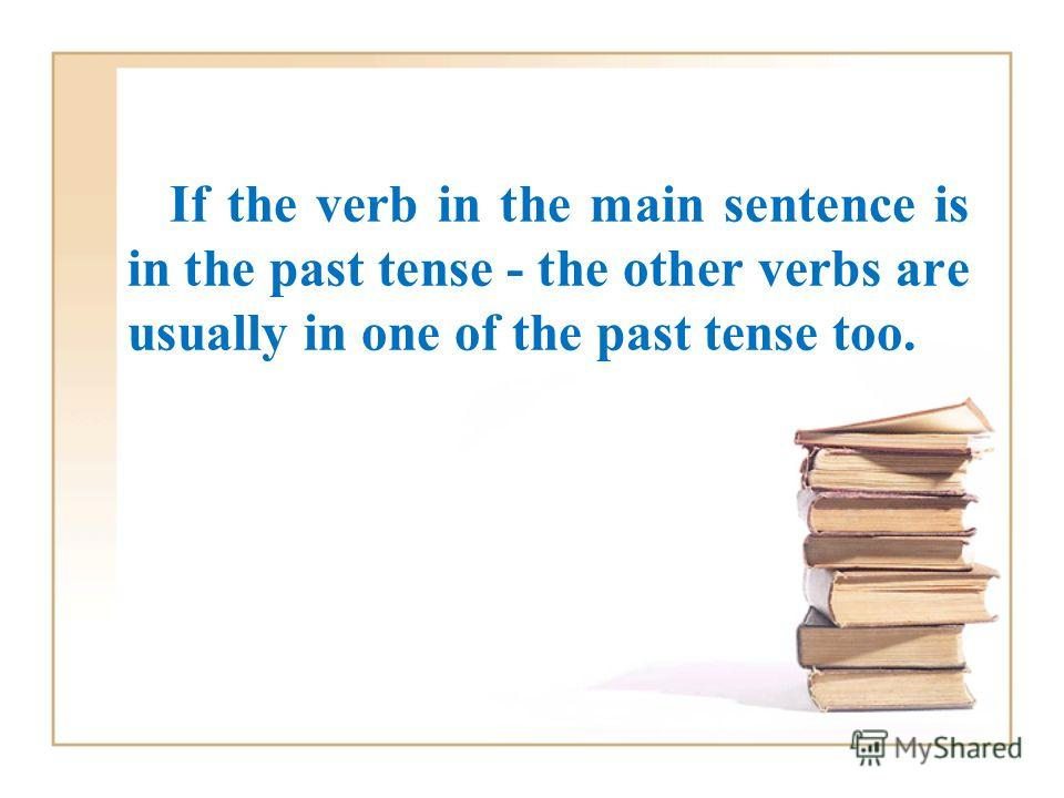 If the verb in the main sentence is in the past tense - the other verbs are usually in one of the past tense too.