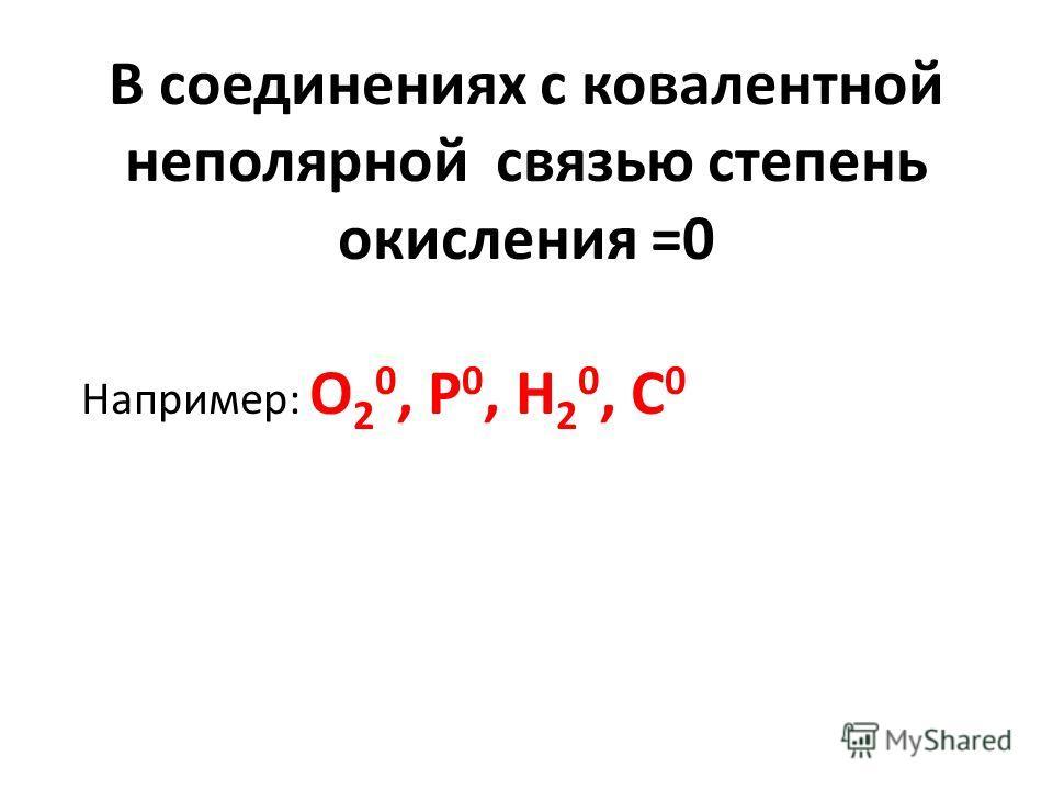 В соединениях с ковалентной неполярной связью степень окисления =0 Например: О 2 0, Р 0, Н 2 0, С 0