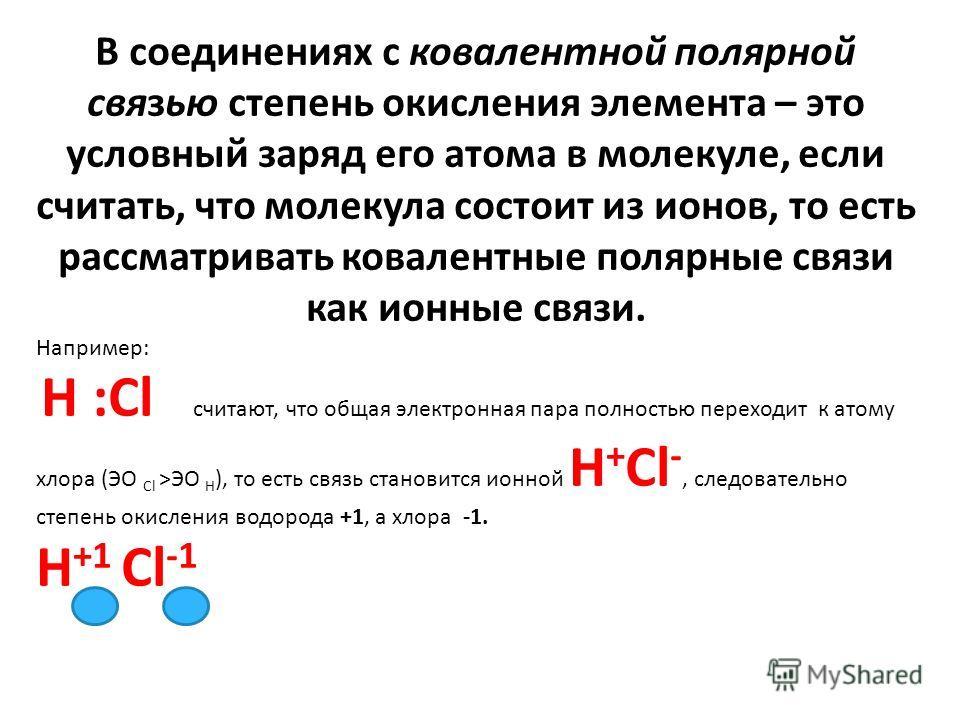В соединениях с ковалентной полярной связью степень окисления элемента – это условный заряд его атома в молекуле, если считать, что молекула состоит из ионов, то есть рассматривать ковалентные полярные связи как ионные связи. Например: H :Cl считают,