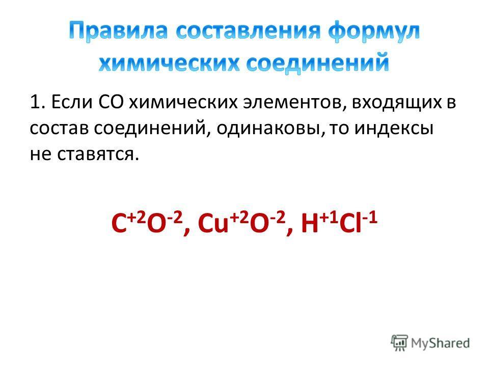 1. Если СО химических элементов, входящих в состав соединений, одинаковы, то индексы не ставятся. C +2 O -2, Cu +2 O -2, H +1 Cl -1