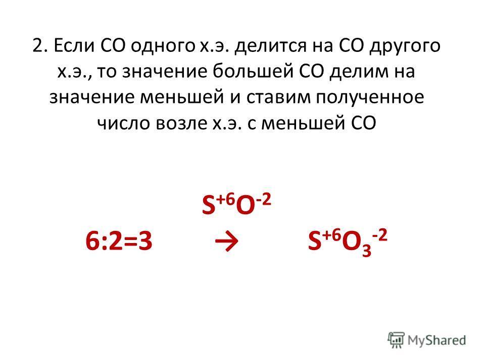 2. Если СО одного х.э. делится на СО другого х.э., то значение большей СО делим на значение меньшей и ставим полученное число возле х.э. с меньшей СО S +6 O -2 6:2=3 S +6 O 3 -2