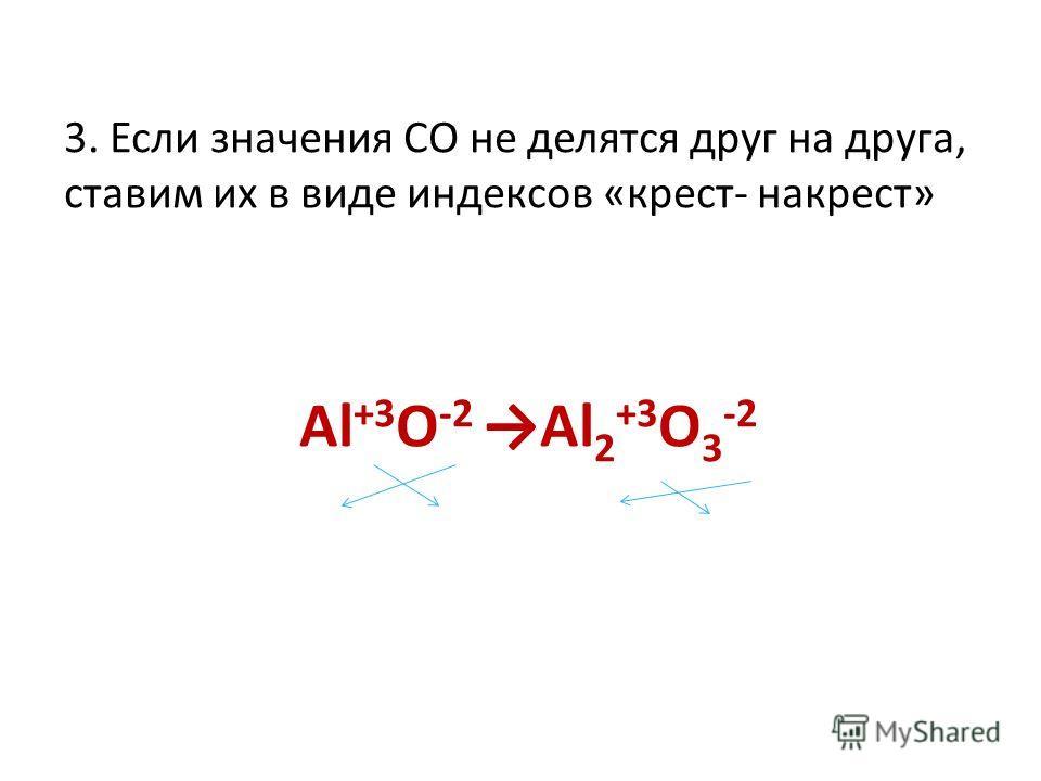 3. Если значения СО не делятся друг на друга, ставим их в виде индексов «крест- накрест» Al +3 O -2 Al 2 +3 O 3 -2